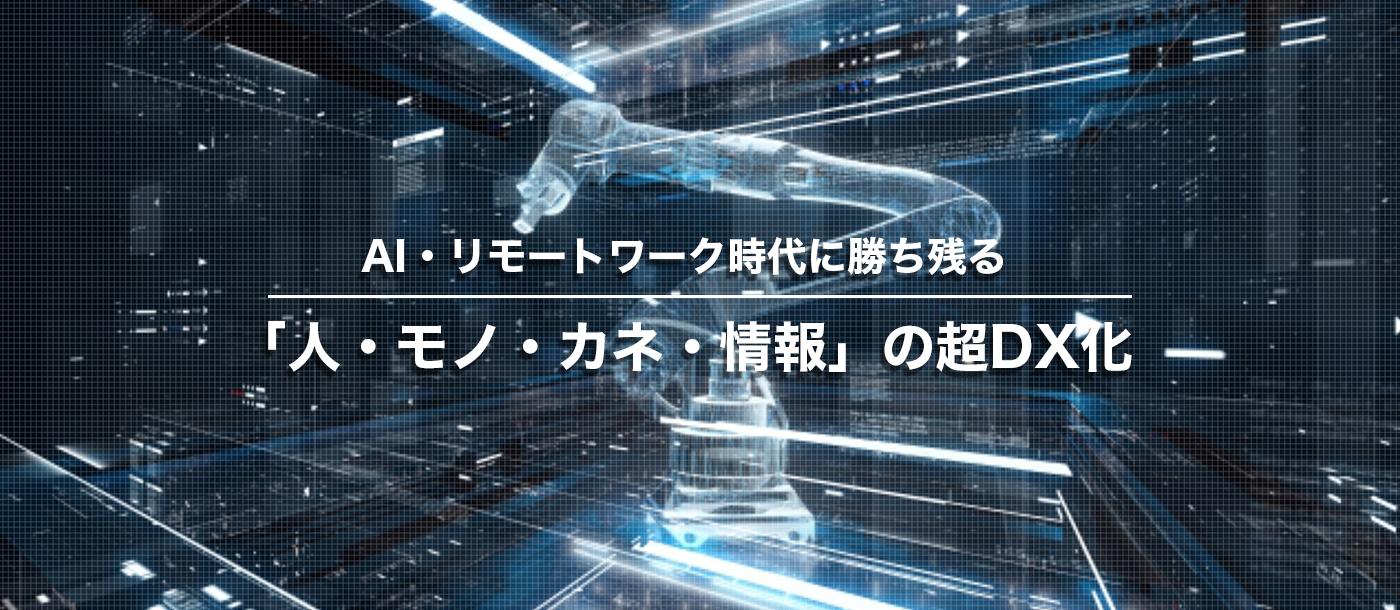 AI・リモートワーク時代に勝ち残る「人・モノ・カネ・情報」の超DX化